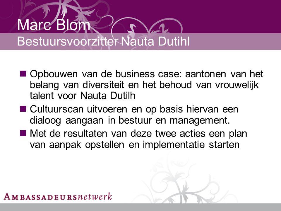 Marc Blom Bestuursvoorzitter Nauta Dutihl Opbouwen van de business case: aantonen van het belang van diversiteit en het behoud van vrouwelijk talent voor Nauta Dutilh Cultuurscan uitvoeren en op basis hiervan een dialoog aangaan in bestuur en management.