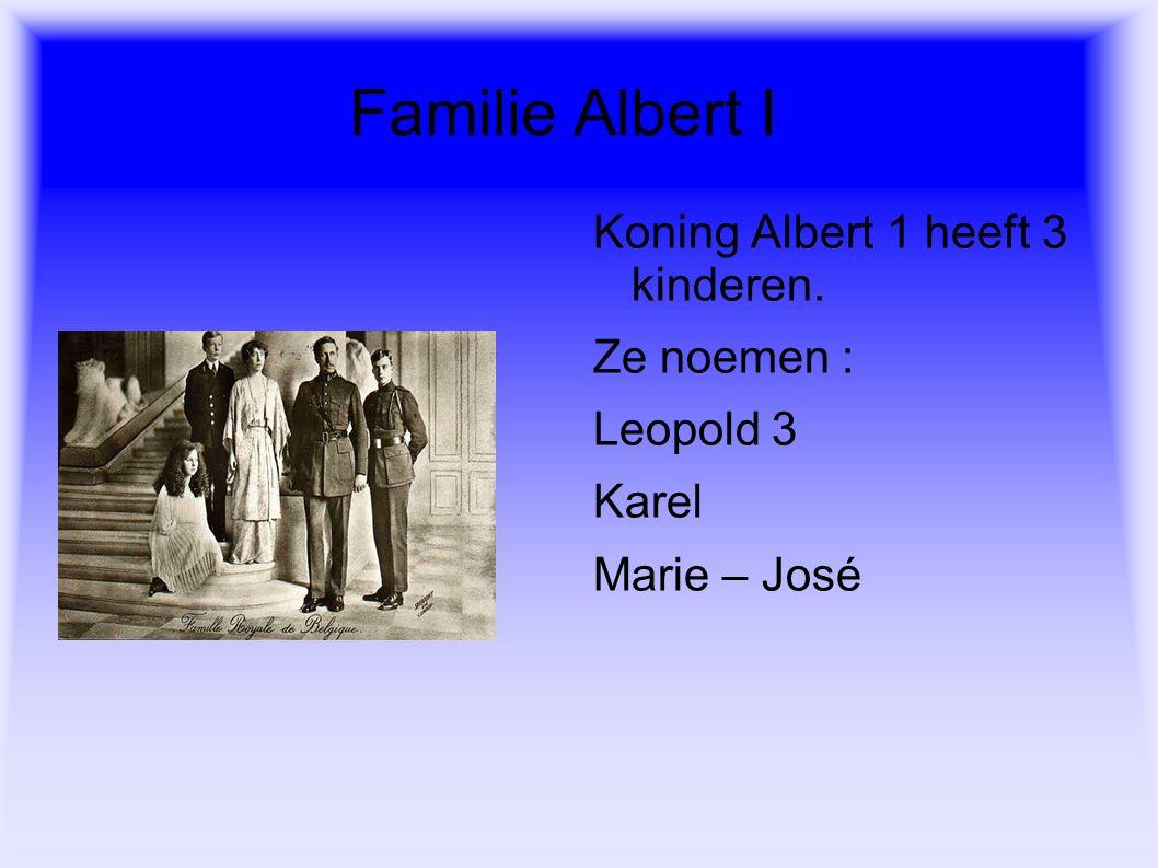 Familie Albert I Koning Albert 1 heeft 3 kinderen. Ze noemen : Leopold 3 Karel Marie – José