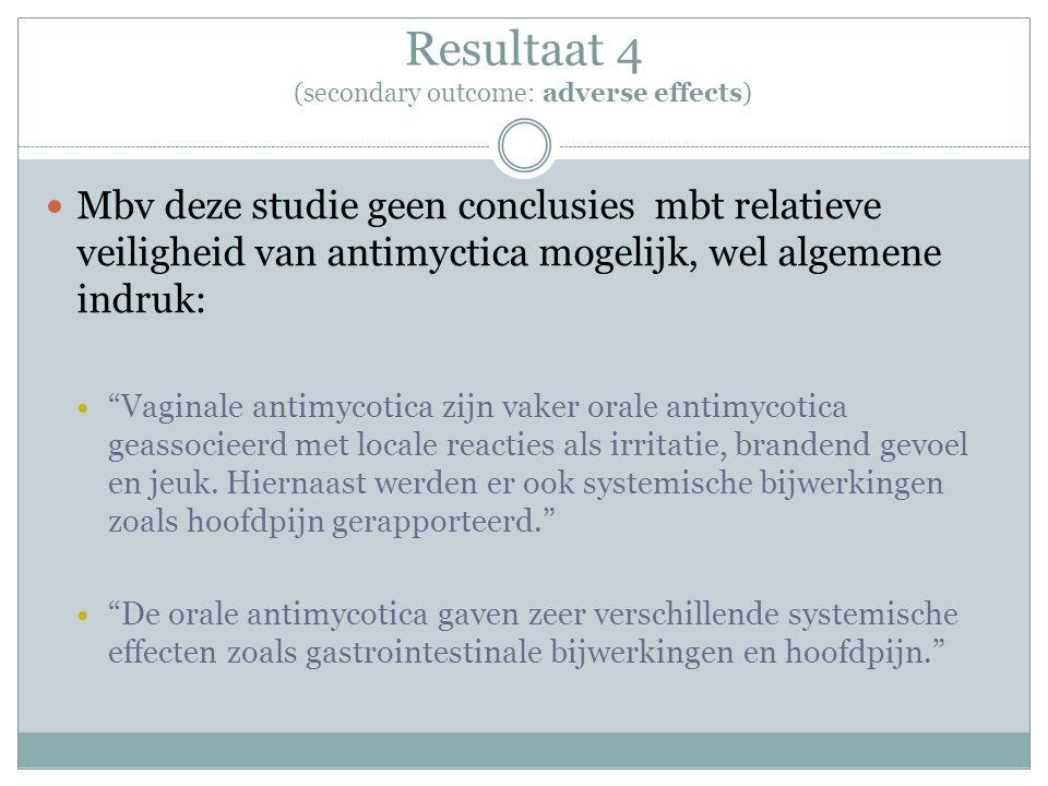 Resultaat 4 (secondary outcome: adverse effects) Mbv deze studie geen conclusies mbt relatieve veiligheid van antimyctica mogelijk, wel algemene indru