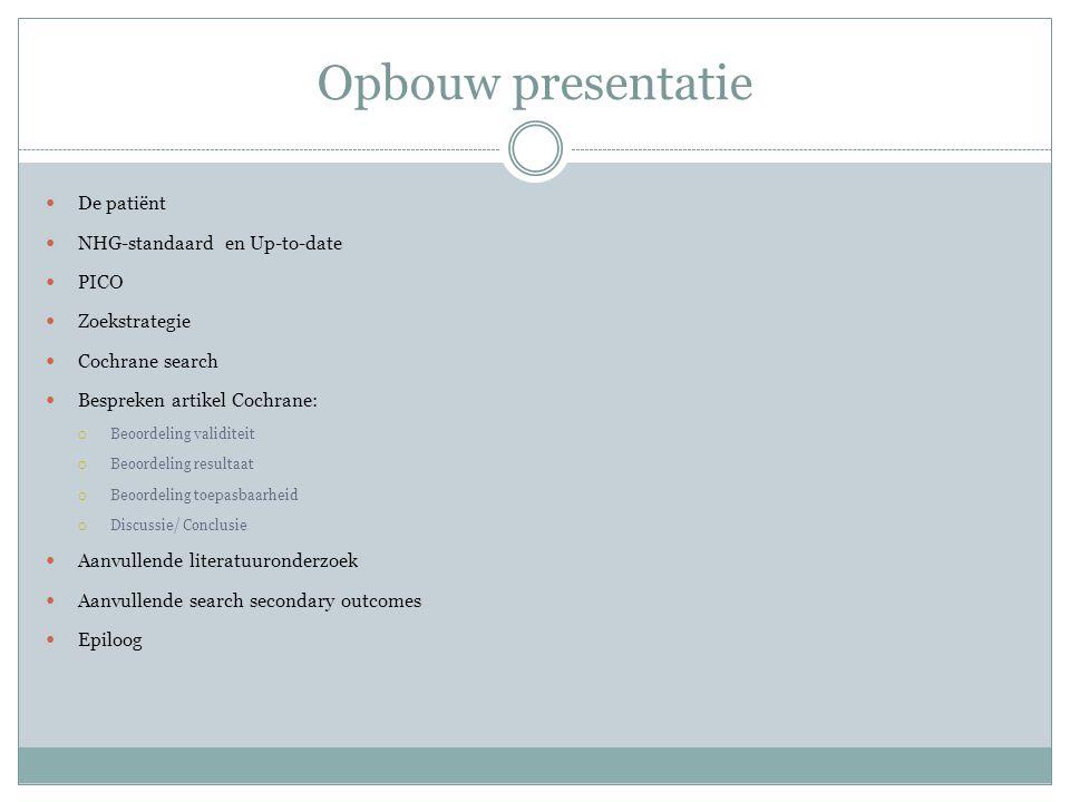Opbouw presentatie De patiënt NHG-standaard en Up-to-date PICO Zoekstrategie Cochrane search Bespreken artikel Cochrane:  Beoordeling validiteit  Be