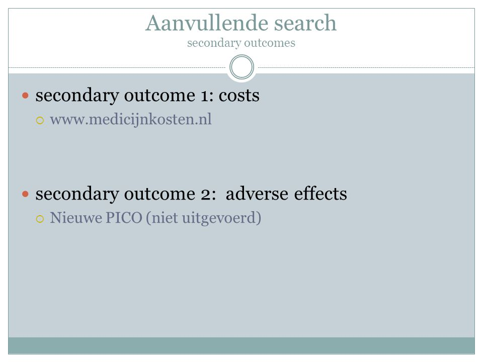 Aanvullende search secondary outcomes secondary outcome 1: costs  www.medicijnkosten.nl secondary outcome 2: adverse effects  Nieuwe PICO (niet uitg
