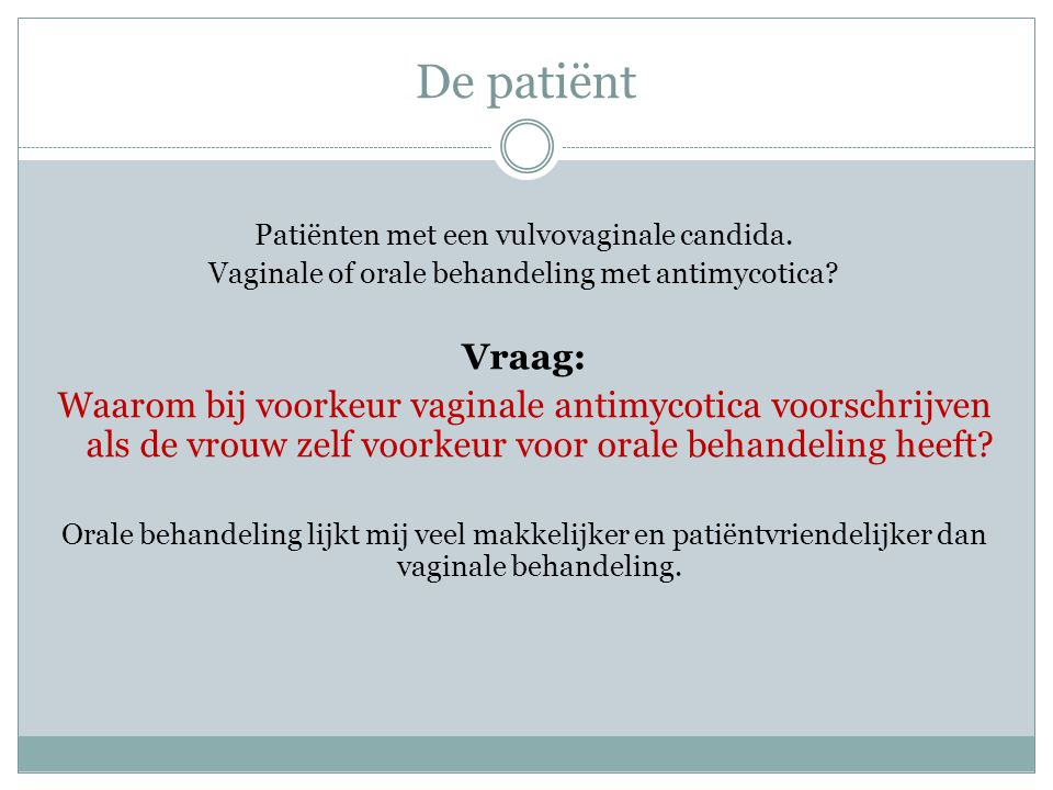 De patiënt Patiënten met een vulvovaginale candida. Vaginale of orale behandeling met antimycotica? Vraag: Waarom bij voorkeur vaginale antimycotica v