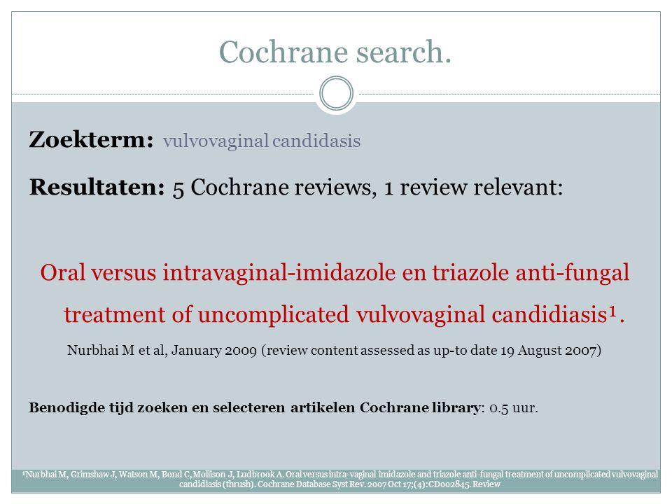 Cochrane search. Zoekterm: vulvovaginal candidasis Resultaten: 5 Cochrane reviews, 1 review relevant: Oral versus intravaginal-imidazole en triazole a