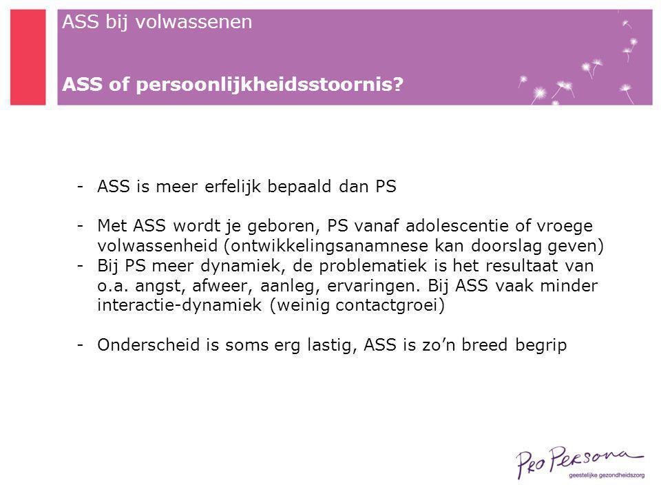 ASS bij volwassenen ASS of persoonlijkheidsstoornis? -ASS is meer erfelijk bepaald dan PS -Met ASS wordt je geboren, PS vanaf adolescentie of vroege v