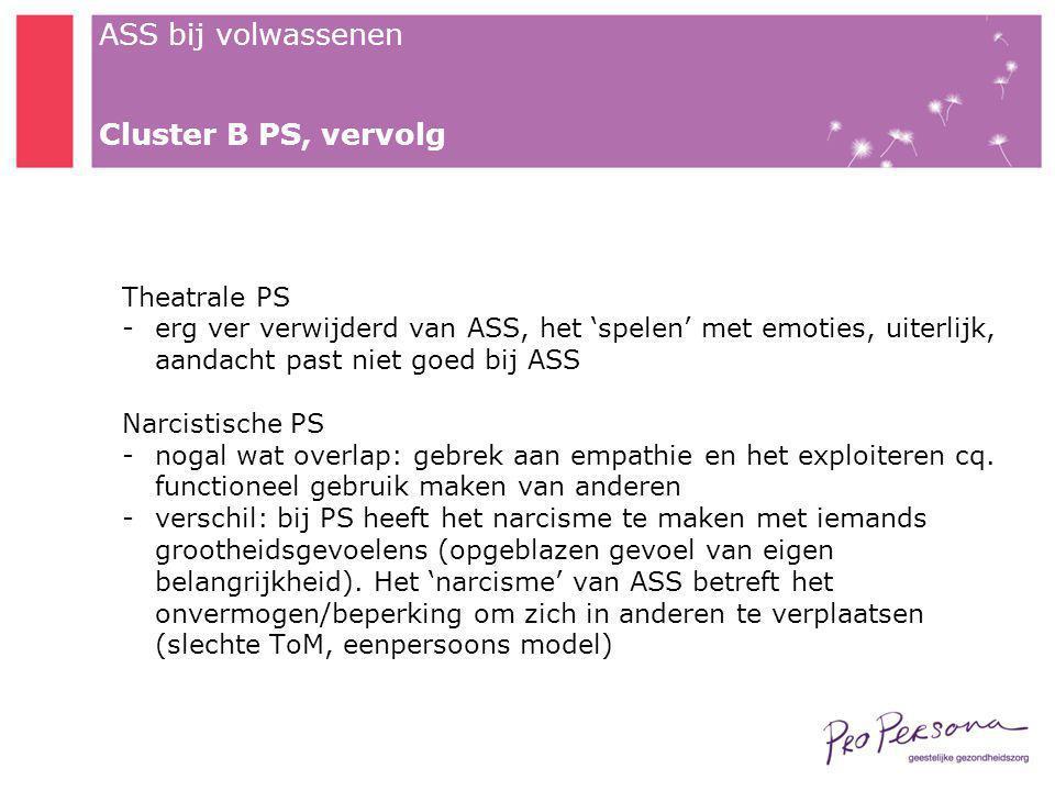 ASS bij volwassenen Cluster B PS, vervolg Theatrale PS -erg ver verwijderd van ASS, het 'spelen' met emoties, uiterlijk, aandacht past niet goed bij A