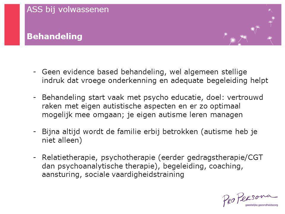 ASS bij volwassenen Behandeling -Geen evidence based behandeling, wel algemeen stellige indruk dat vroege onderkenning en adequate begeleiding helpt -