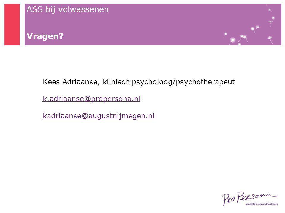 ASS bij volwassenen Vragen? Kees Adriaanse, klinisch psycholoog/psychotherapeut k.adriaanse@propersona.nl kadriaanse@augustnijmegen.nl