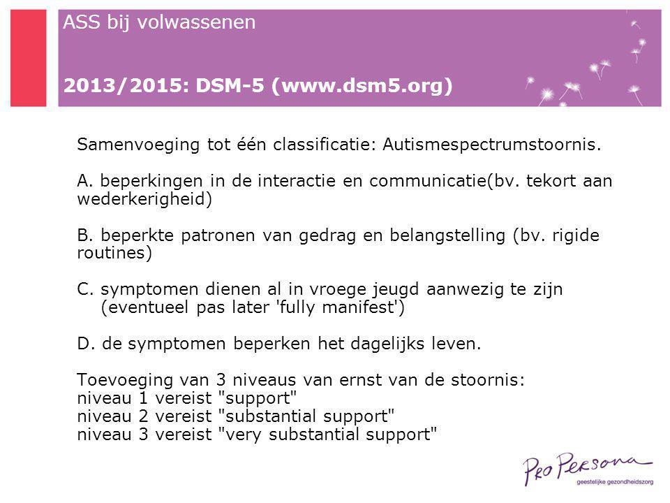 ASS bij volwassenen 2013/2015: DSM-5 (www.dsm5.org) Samenvoeging tot één classificatie: Autismespectrumstoornis. A. beperkingen in de interactie en co