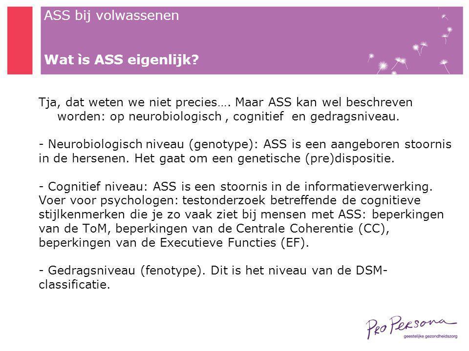 ASS bij volwassenen Wat ìs ASS eigenlijk? Tja, dat weten we niet precies…. Maar ASS kan wel beschreven worden: op neurobiologisch, cognitief en gedrag