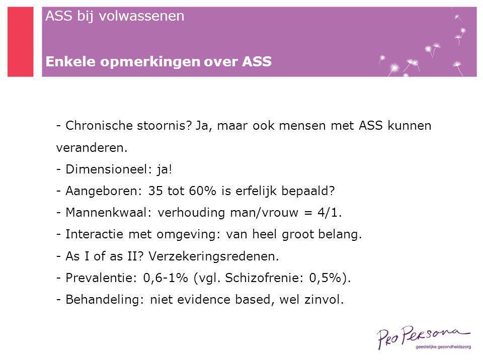 ASS bij volwassenen Enkele opmerkingen over ASS - Chronische stoornis? Ja, maar ook mensen met ASS kunnen veranderen. - Dimensioneel: ja! - Aangeboren