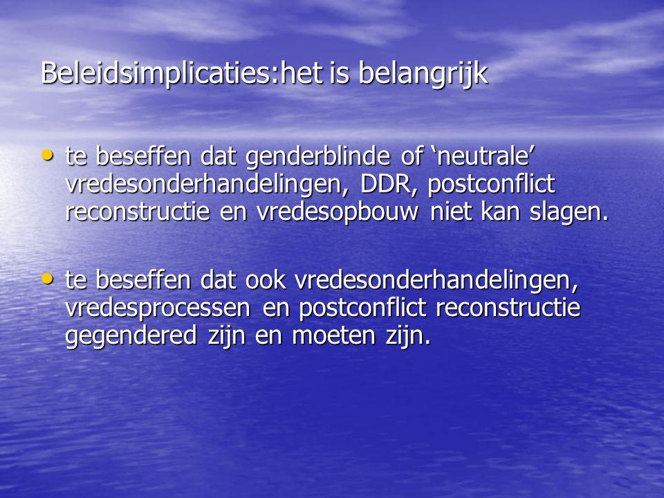 Beleidsimplicaties:het is belangrijk te beseffen dat genderblinde of 'neutrale' vredesonderhandelingen, DDR, postconflict reconstructie en vredesopbouw niet kan slagen.