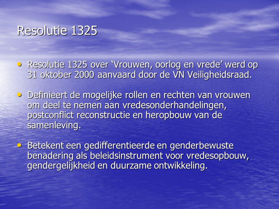 Resolutie 1325 Resolutie 1325 over 'Vrouwen, oorlog en vrede' werd op 31 oktober 2000 aanvaard door de VN Veiligheidsraad.