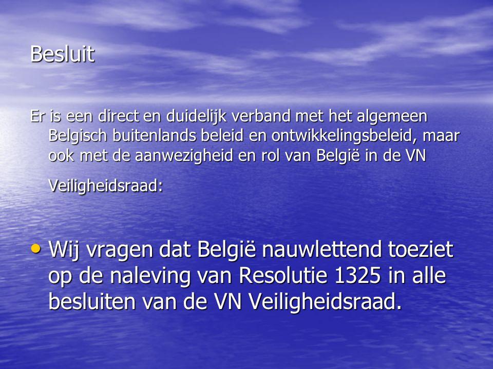 Besluit Er is een direct en duidelijk verband met het algemeen Belgisch buitenlands beleid en ontwikkelingsbeleid, maar ook met de aanwezigheid en rol van België in de VN Veiligheidsraad: Wij vragen dat België nauwlettend toeziet op de naleving van Resolutie 1325 in alle besluiten van de VN Veiligheidsraad.