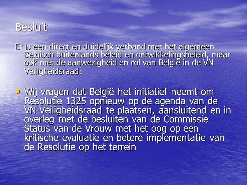 Besluit Er is een direct en duidelijk verband met het algemeen Belgisch buitenlands beleid en ontwikkelingsbeleid, maar ook met de aanwezigheid en rol van België in de VN Veiligheidsraad: Wij vragen dat België het initiatief neemt om Resolutie 1325 opnieuw op de agenda van de VN Veiligheidsraad te plaatsen, aansluitend en in overleg met de besluiten van de Commissie Status van de Vrouw met het oog op een kritische evaluatie en betere implementatie van de Resolutie op het terrein Wij vragen dat België het initiatief neemt om Resolutie 1325 opnieuw op de agenda van de VN Veiligheidsraad te plaatsen, aansluitend en in overleg met de besluiten van de Commissie Status van de Vrouw met het oog op een kritische evaluatie en betere implementatie van de Resolutie op het terrein