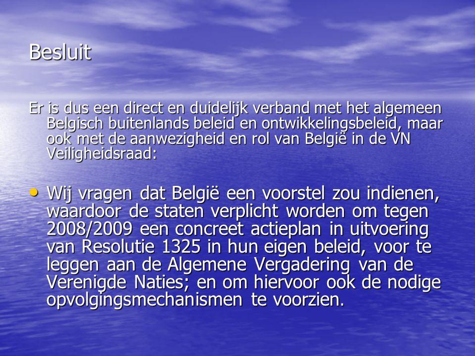 Besluit Er is dus een direct en duidelijk verband met het algemeen Belgisch buitenlands beleid en ontwikkelingsbeleid, maar ook met de aanwezigheid en rol van België in de VN Veiligheidsraad: Wij vragen dat België een voorstel zou indienen, waardoor de staten verplicht worden om tegen 2008/2009 een concreet actieplan in uitvoering van Resolutie 1325 in hun eigen beleid, voor te leggen aan de Algemene Vergadering van de Verenigde Naties; en om hiervoor ook de nodige opvolgingsmechanismen te voorzien.