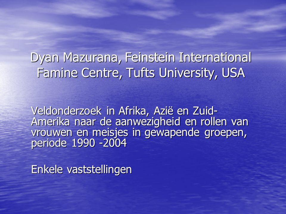 Dyan Mazurana, Feinstein International Famine Centre, Tufts University, USA Veldonderzoek in Afrika, Azië en Zuid- Amerika naar de aanwezigheid en rollen van vrouwen en meisjes in gewapende groepen, periode 1990 -2004 Enkele vaststellingen