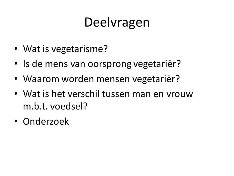 Deelvragen Wat is vegetarisme? Is de mens van oorsprong vegetariër? Waarom worden mensen vegetariër? Wat is het verschil tussen man en vrouw m.b.t. vo