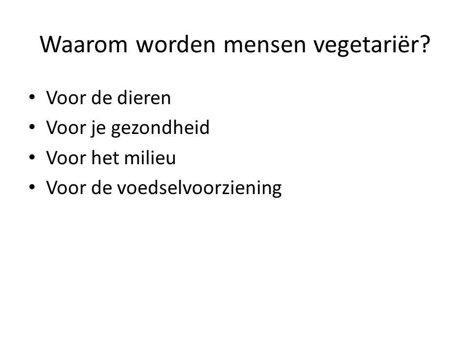 Waarom worden mensen vegetariër? Voor de dieren Voor je gezondheid Voor het milieu Voor de voedselvoorziening