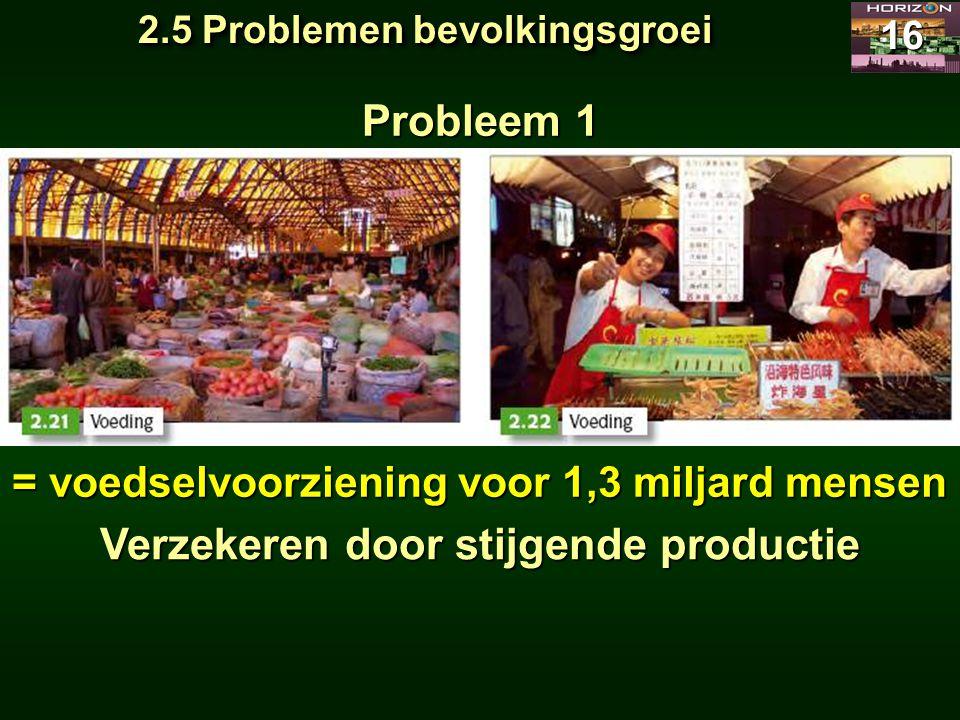 2.5 Problemen bevolkingsgroei 16 Probleem 1 = voedselvoorziening voor 1,3 miljard mensen Verzekeren door stijgende productie
