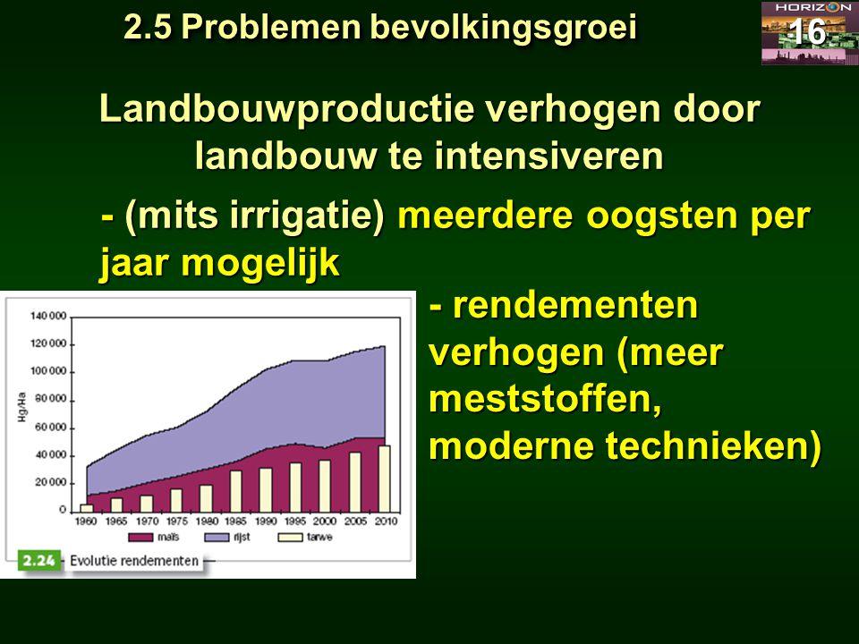 2.5 Problemen bevolkingsgroei 16 Landbouwproductie verhogen door landbouw te intensiveren - (mits irrigatie) meerdere oogsten per jaar mogelijk - rend