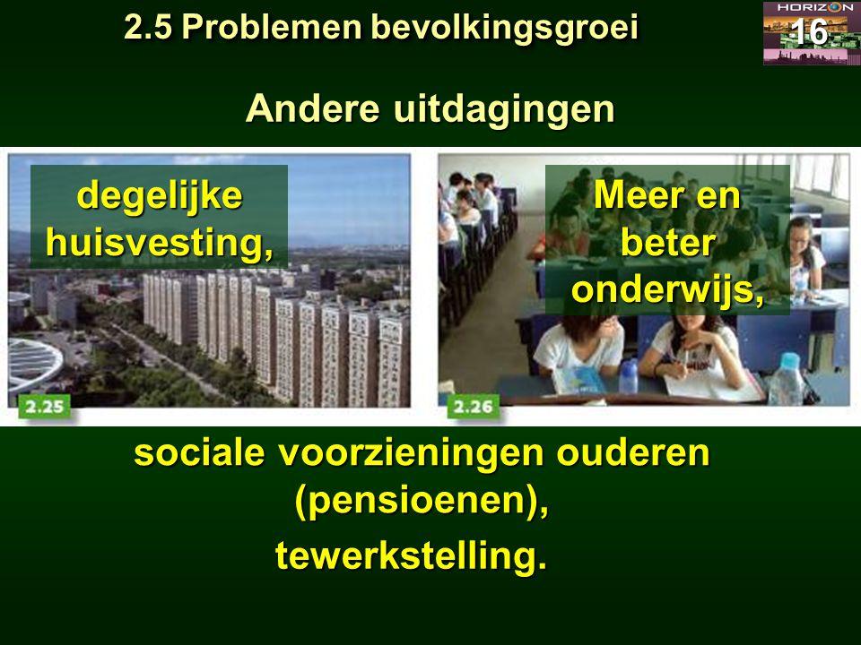 2.5 Problemen bevolkingsgroei 16 Andere uitdagingen Meer en beter onderwijs, sociale voorzieningen ouderen (pensioenen), tewerkstelling. degelijke hui