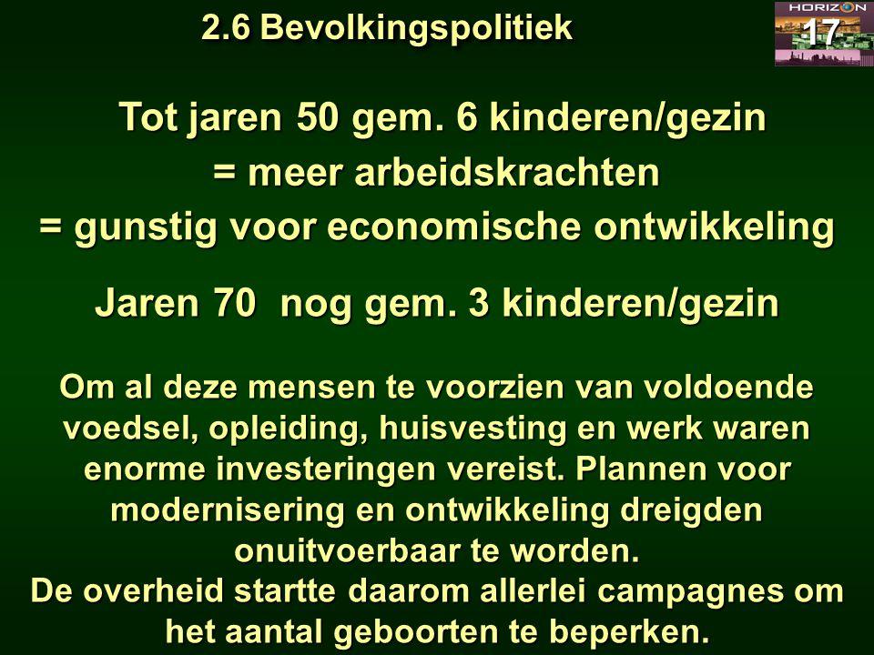 2.6 Bevolkingspolitiek 17 Tot jaren 50 gem. 6 kinderen/gezin Tot jaren 50 gem. 6 kinderen/gezin = meer arbeidskrachten = gunstig voor economische ontw
