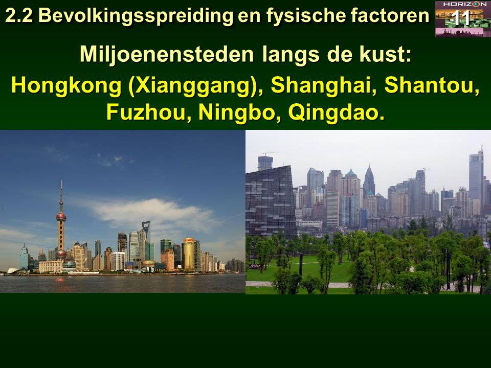 2.2 Bevolkingsspreiding en fysische factoren 11 Miljoenensteden langs de kust: Hongkong (Xianggang), Shanghai, Shantou, Fuzhou, Ningbo, Qingdao.