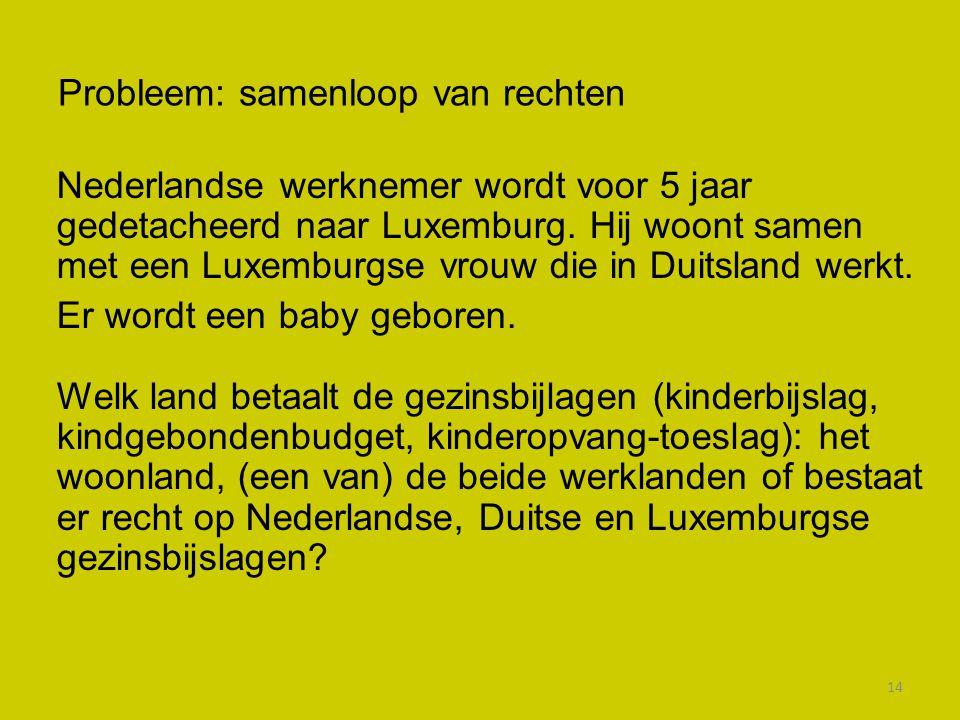 14 Probleem: samenloop van rechten Nederlandse werknemer wordt voor 5 jaar gedetacheerd naar Luxemburg. Hij woont samen met een Luxemburgse vrouw die