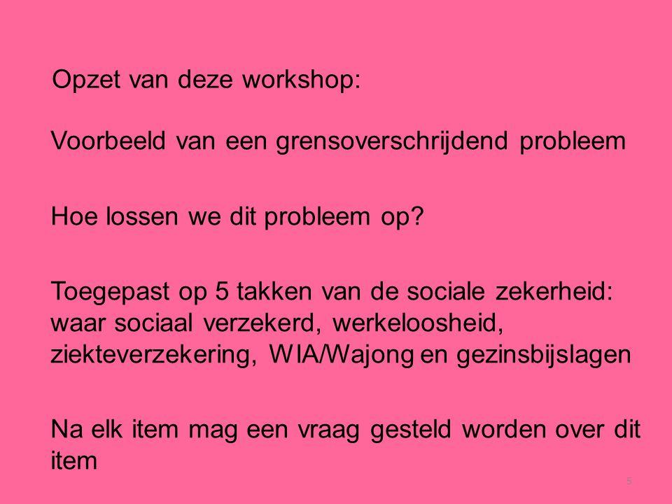 5 Opzet van deze workshop: Voorbeeld van een grensoverschrijdend probleem Hoe lossen we dit probleem op? Toegepast op 5 takken van de sociale zekerhei
