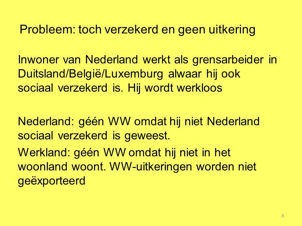 8 Probleem: toch verzekerd en geen uitkering Inwoner van Nederland werkt als grensarbeider in Duitsland/België/Luxemburg alwaar hij ook sociaal verzek