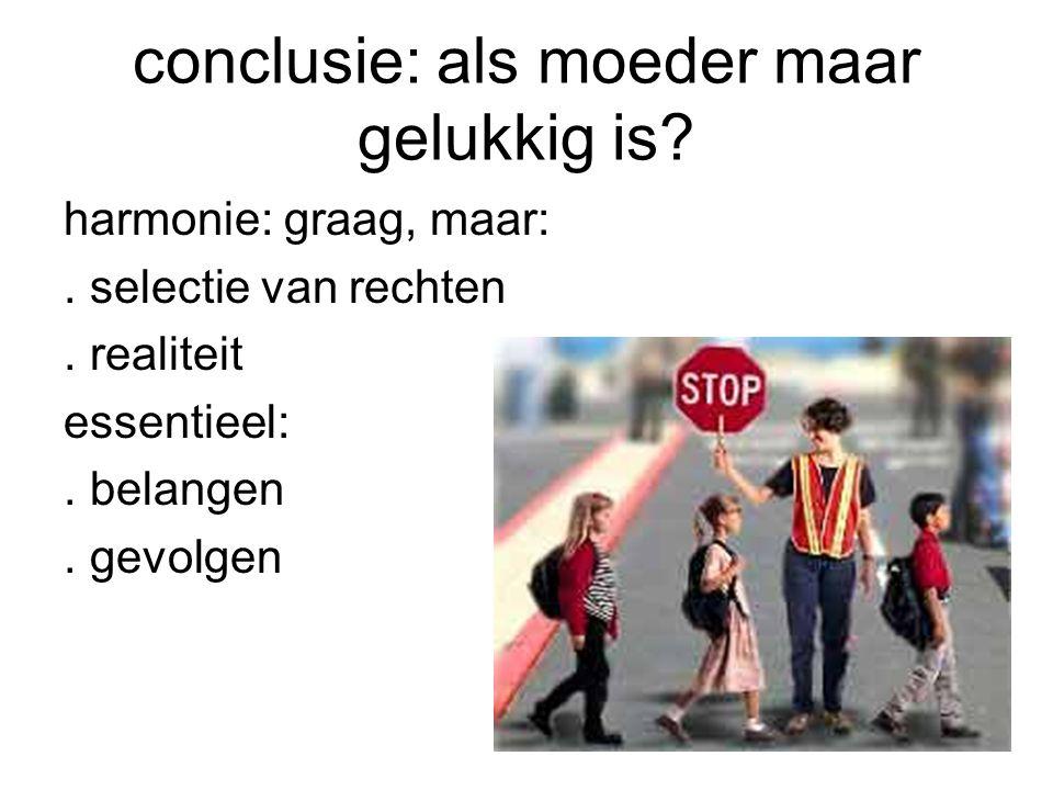 conclusie: als moeder maar gelukkig is? harmonie: graag, maar:. selectie van rechten. realiteit essentieel:. belangen. gevolgen