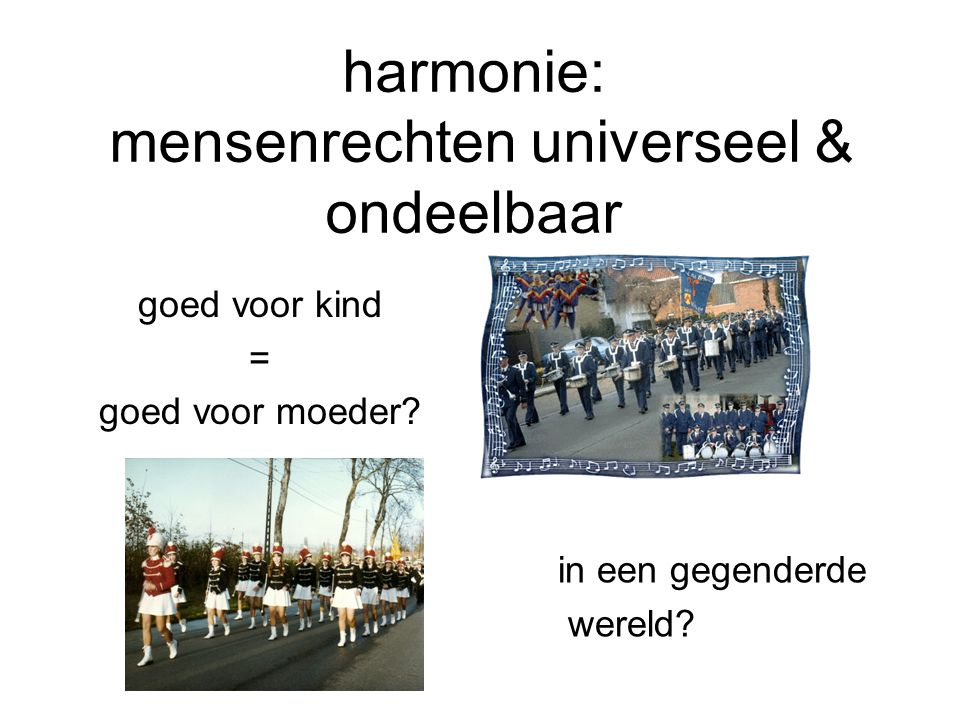 harmonie: mensenrechten universeel & ondeelbaar goed voor kind = goed voor moeder? in een gegenderde wereld?