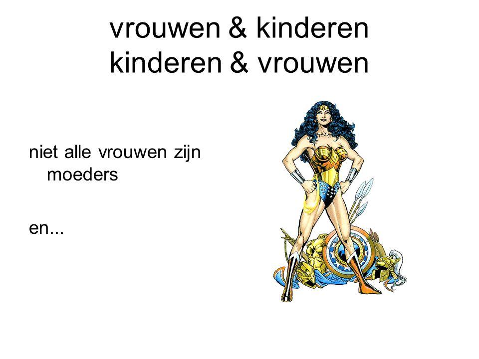 vrouwen & kinderen kinderen & vrouwen niet alle vrouwen zijn moeders en...