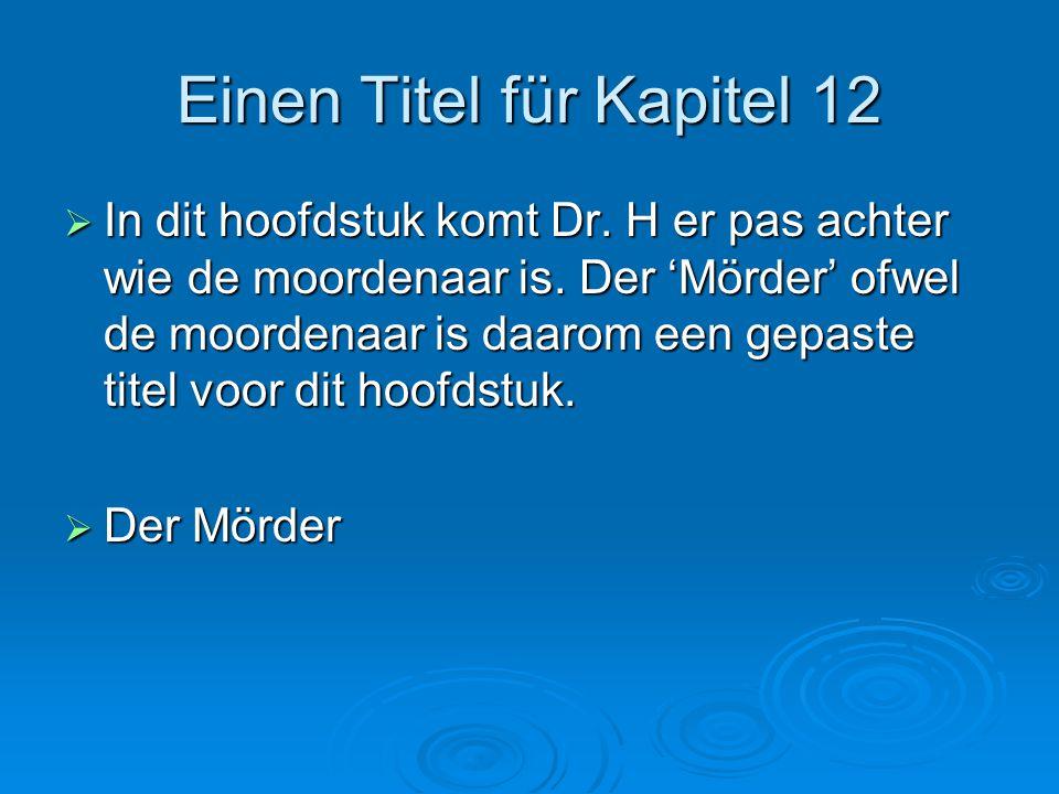 Einen Titel für Kapitel 12  In dit hoofdstuk komt Dr. H er pas achter wie de moordenaar is. Der 'Mörder' ofwel de moordenaar is daarom een gepaste ti