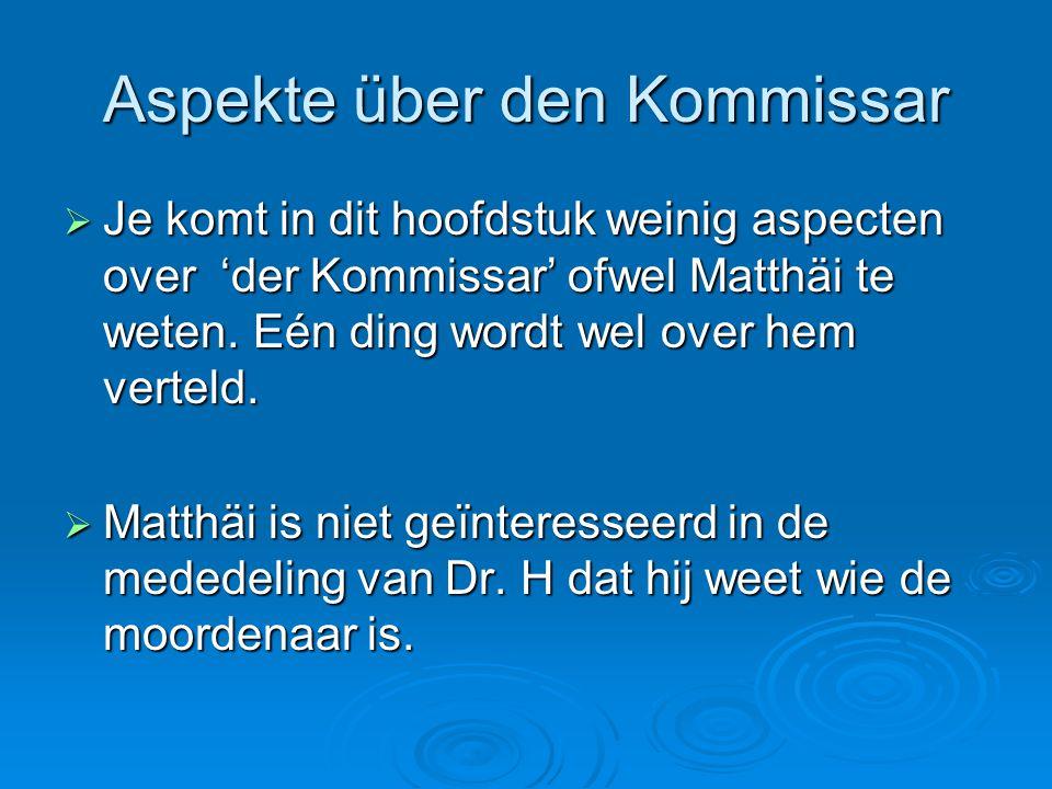 Aspekte über den Kommissar  Je komt in dit hoofdstuk weinig aspecten over 'der Kommissar' ofwel Matthäi te weten. Eén ding wordt wel over hem verteld
