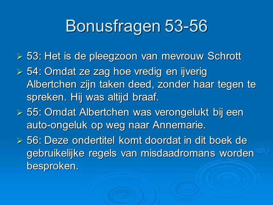 Bonusfragen 53-56  53: Het is de pleegzoon van mevrouw Schrott  54: Omdat ze zag hoe vredig en ijverig Albertchen zijn taken deed, zonder haar tegen