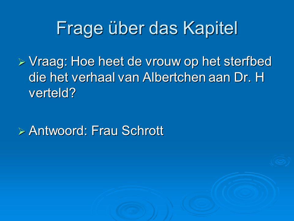 Frage über das Kapitel  Vraag: Hoe heet de vrouw op het sterfbed die het verhaal van Albertchen aan Dr. H verteld?  Antwoord: Frau Schrott