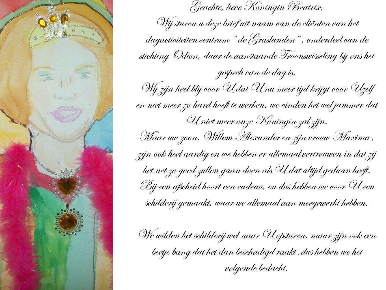 Geachte, lieve Koningin Beatrix, Wij sturen u deze brief uit naam van de cliënten van het dagactiviteiten centrum de Graslanden , onderdeel van de stichting Odion, daar de aanstaande Troonswisseling bij ons het gesprek van de dag is.