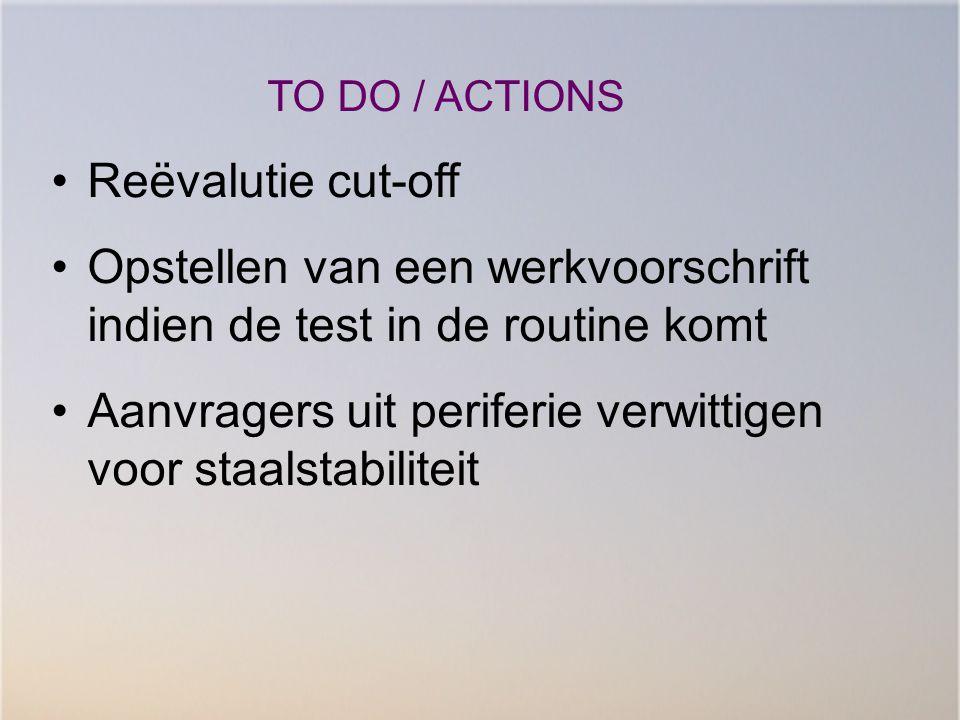 TO DO / ACTIONS Reëvalutie cut-off Opstellen van een werkvoorschrift indien de test in de routine komt Aanvragers uit periferie verwittigen voor staal
