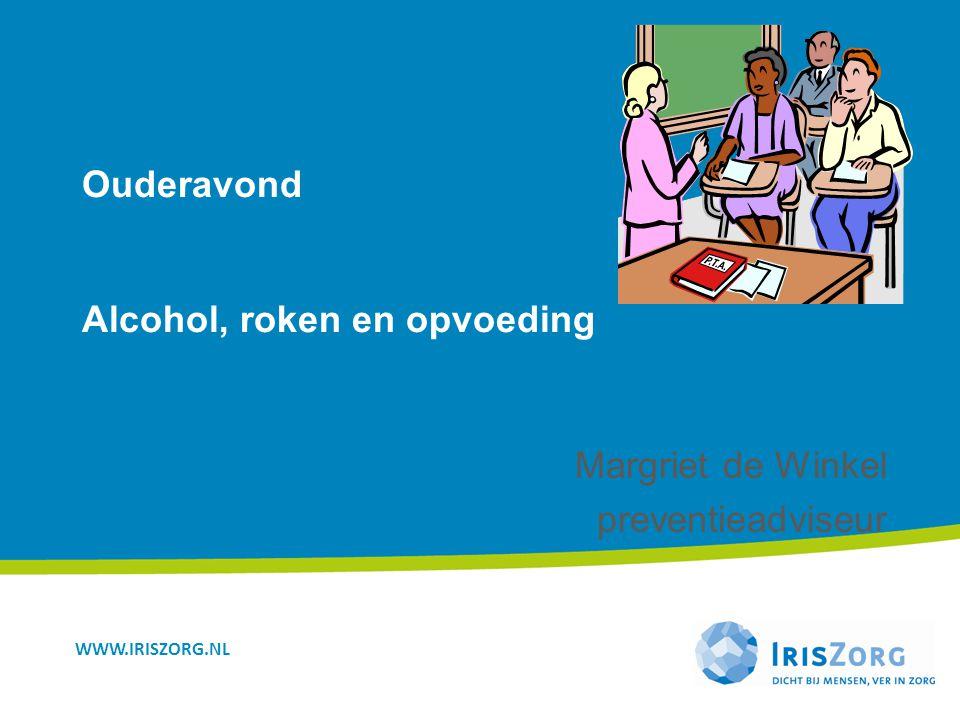 WWW.IRISZORG.NL Ouderavond Alcohol, roken en opvoeding Margriet de Winkel preventieadviseur