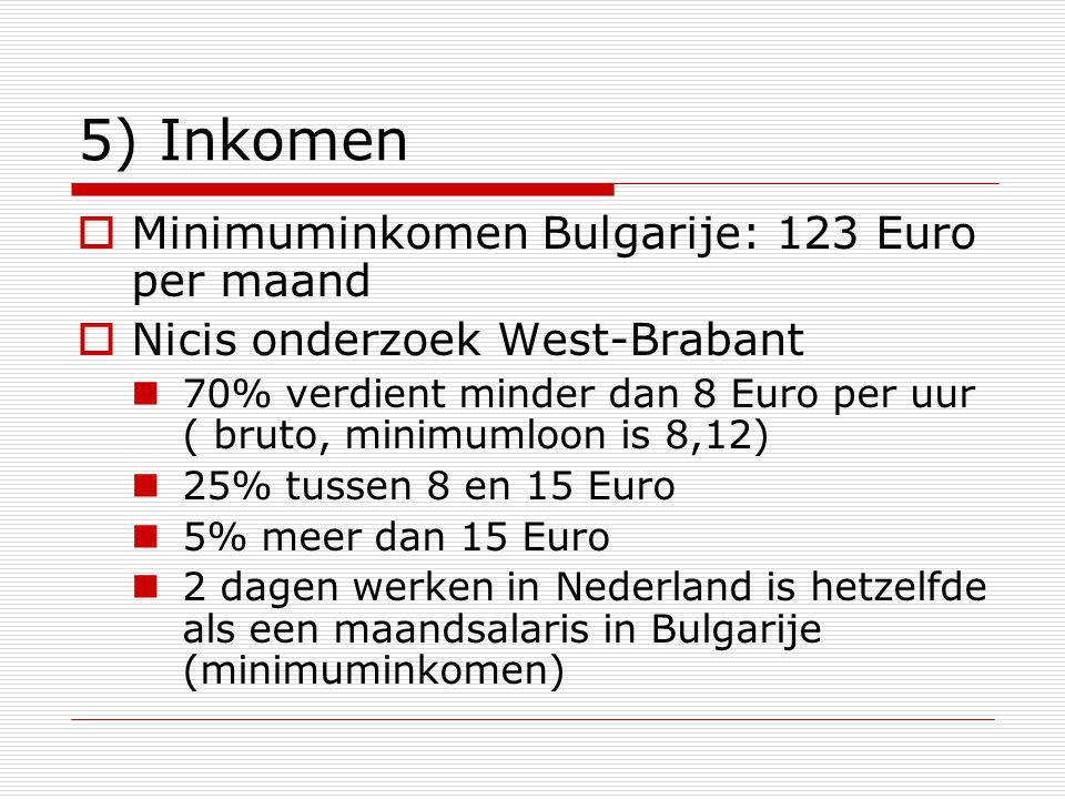 5) Inkomen  Minimuminkomen Bulgarije: 123 Euro per maand  Nicis onderzoek West-Brabant 70% verdient minder dan 8 Euro per uur ( bruto, minimumloon is 8,12) 25% tussen 8 en 15 Euro 5% meer dan 15 Euro 2 dagen werken in Nederland is hetzelfde als een maandsalaris in Bulgarije (minimuminkomen)