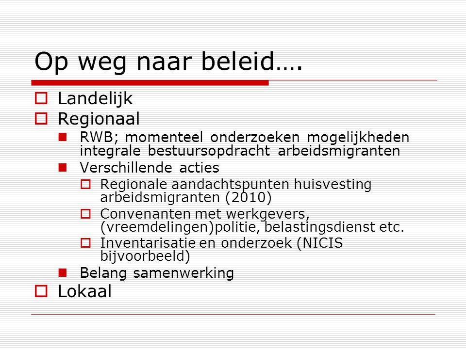 Op weg naar beleid….  Landelijk  Regionaal RWB; momenteel onderzoeken mogelijkheden integrale bestuursopdracht arbeidsmigranten Verschillende acties