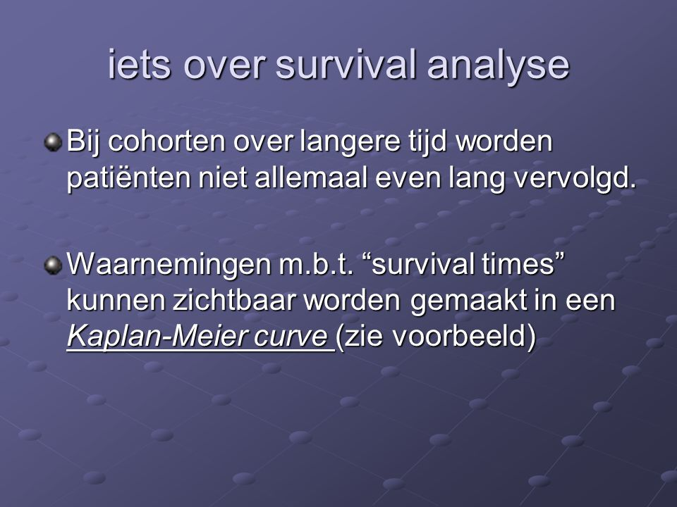 """iets over survival analyse Bij cohorten over langere tijd worden patiënten niet allemaal even lang vervolgd. Waarnemingen m.b.t. """"survival times"""" kunn"""
