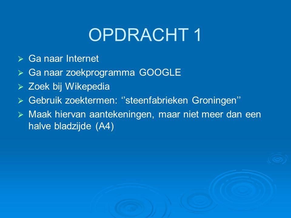 OPDRACHT 1   Ga naar Internet   Ga naar zoekprogramma GOOGLE   Zoek bij Wikepedia   Gebruik zoektermen: ''steenfabrieken Groningen''   Maak