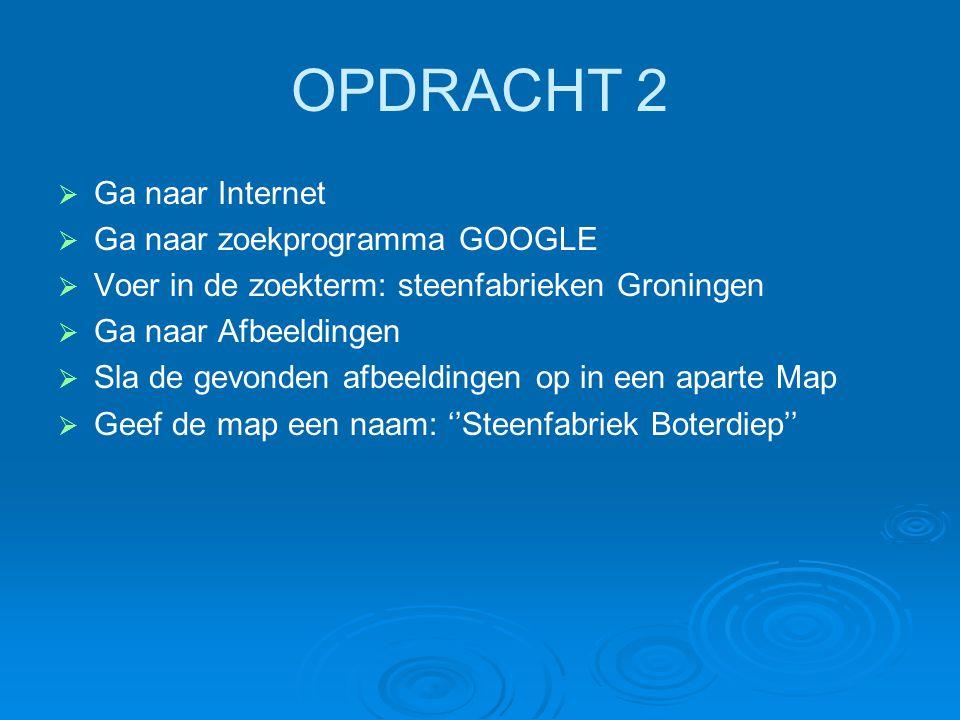 OPDRACHT 2   Ga naar Internet   Ga naar zoekprogramma GOOGLE   Voer in de zoekterm: steenfabrieken Groningen   Ga naar Afbeeldingen   Sla de