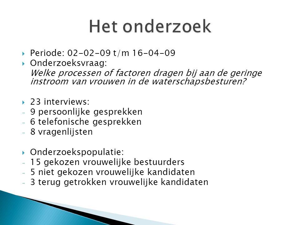  Periode: 02-02-09 t/m 16-04-09  Onderzoeksvraag: Welke processen of factoren dragen bij aan de geringe instroom van vrouwen in de waterschapsbesturen.