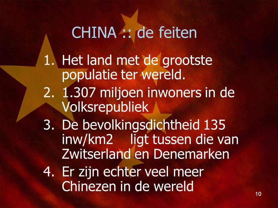 10 CHINA :: de feiten 1.Het land met de grootste populatie ter wereld. 2.1.307 miljoen inwoners in de Volksrepubliek 3.De bevolkingsdichtheid 135 inw/