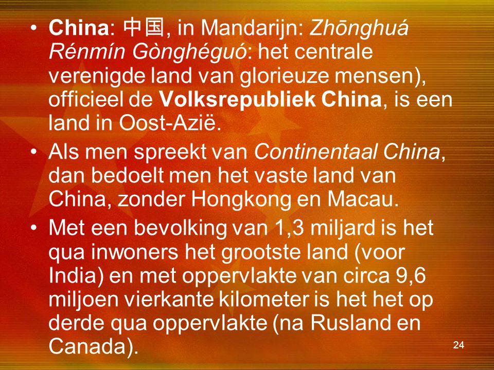 24 China: 中国, in Mandarijn: Zhōnghuá Rénmín Gònghéguó: het centrale verenigde land van glorieuze mensen), officieel de Volksrepubliek China, is een la