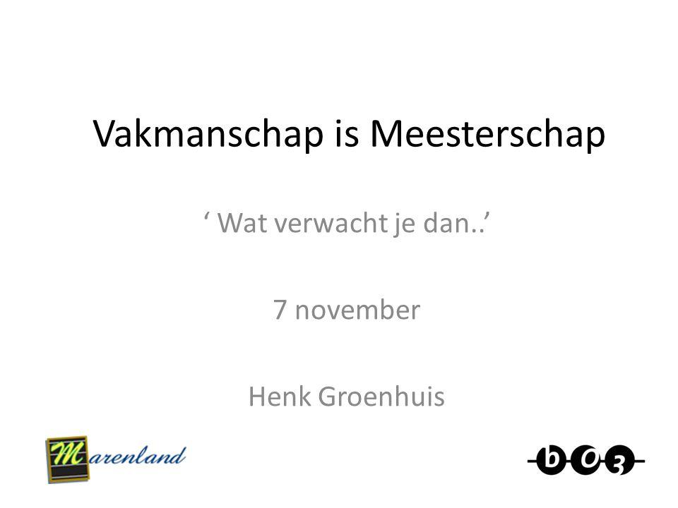 Vakmanschap is Meesterschap ' Wat verwacht je dan..' 7 november Henk Groenhuis