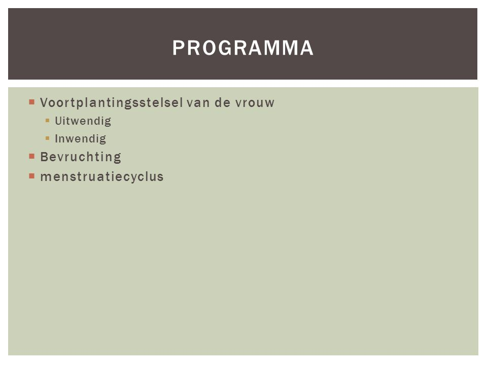  Voortplantingsstelsel van de vrouw  Uitwendig  Inwendig  Bevruchting  menstruatiecyclus PROGRAMMA